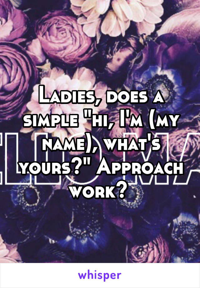 "Ladies, does a simple ""hi, I'm (my name), what's yours?"" Approach work?"