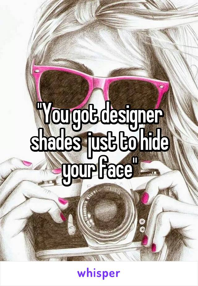 """""""You got designer shades  just to hide your face"""""""