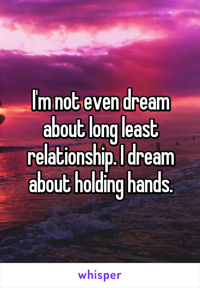 I'm not even dream about long least relationship. I dream about holding hands.