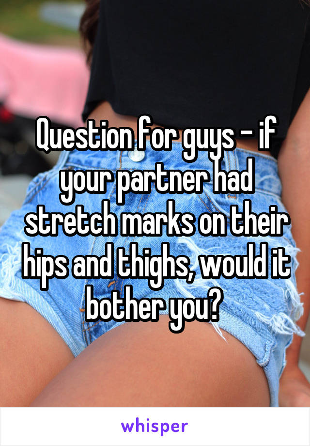Question for guys - if your partner had stretch marks on their hips and thighs, would it bother you?