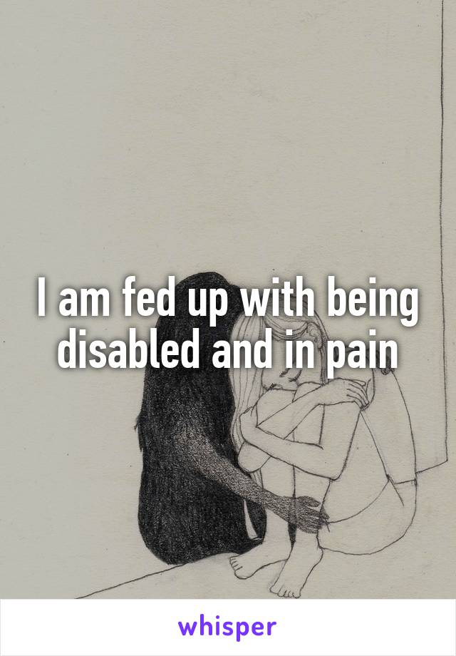 I am fed up with being disabled and in pain