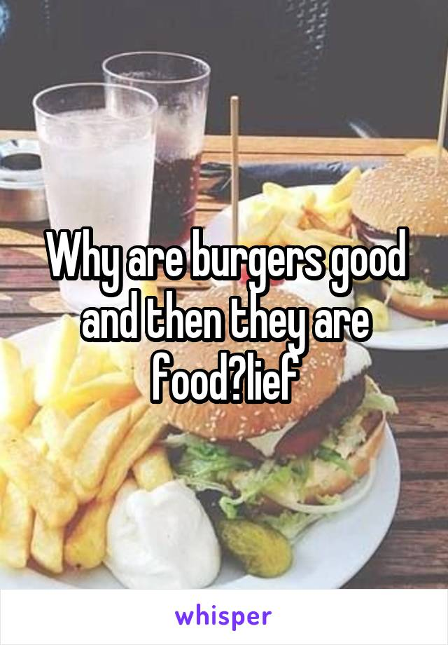 Why are burgers good and then they are food?lief