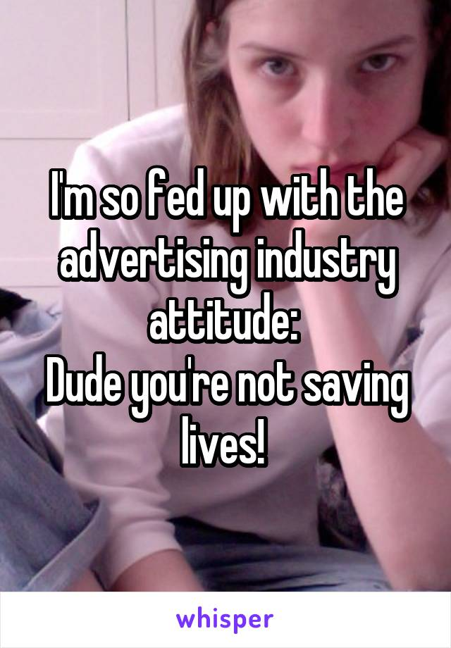 I'm so fed up with the advertising industry attitude:  Dude you're not saving lives!