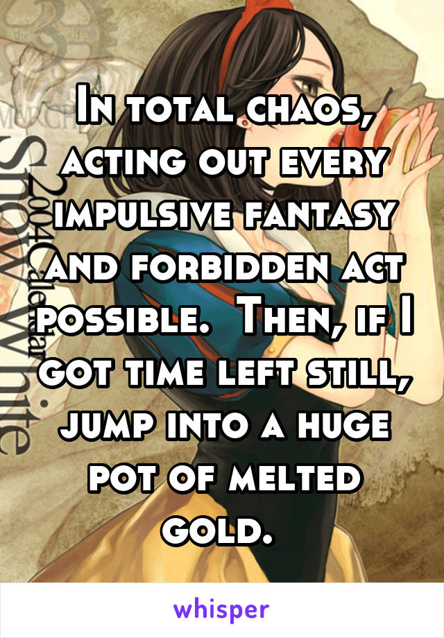 In total chaos, acting out every impulsive fantasy and forbidden act possible.  Then, if I got time left still, jump into a huge pot of melted gold.