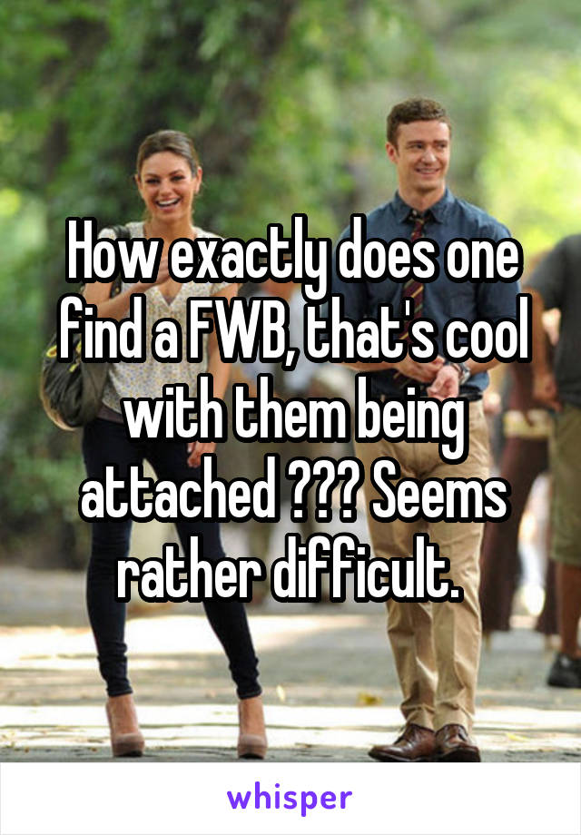 How exactly does one find a FWB, that's cool with them being attached ??? Seems rather difficult.