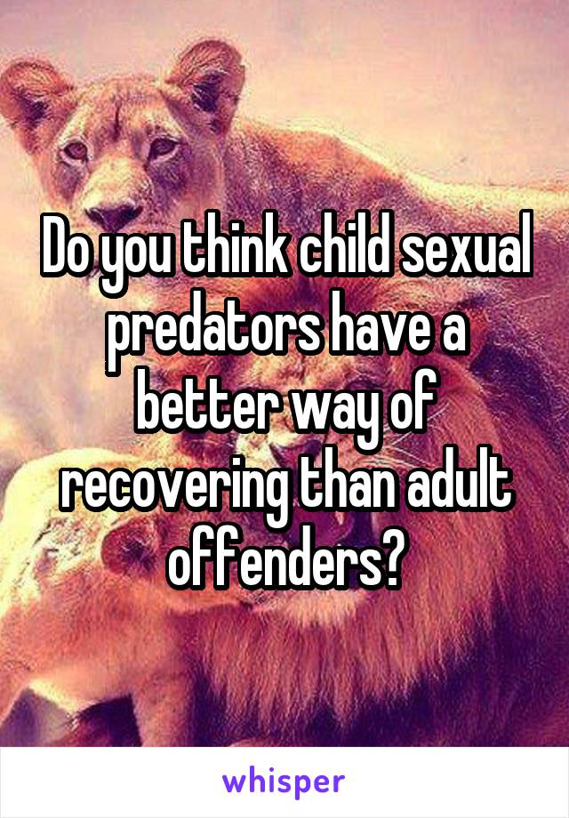 Do you think child sexual predators have a better way of recovering than adult offenders?