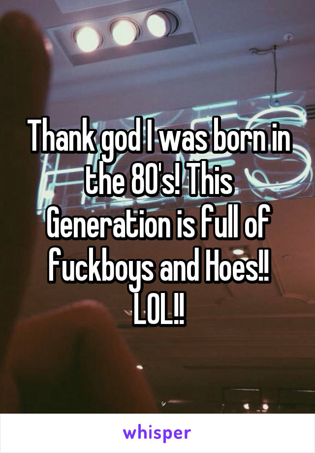 Thank god I was born in the 80's! This Generation is full of fuckboys and Hoes!! LOL!!