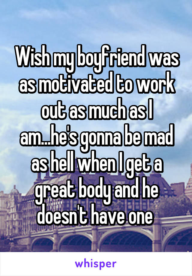 Wish my boyfriend was as motivated to work out as much as I am...he's gonna be mad as hell when I get a great body and he doesn't have one