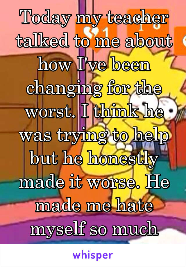 Today my teacher talked to me about how I've been changing for the worst. I think he was trying to help but he honestly made it worse. He made me hate myself so much more.