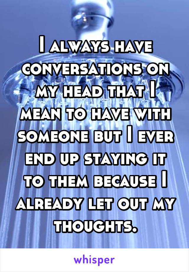 I always have conversations on my head that I mean to have with someone but I ever end up staying it to them because I already let out my thoughts.