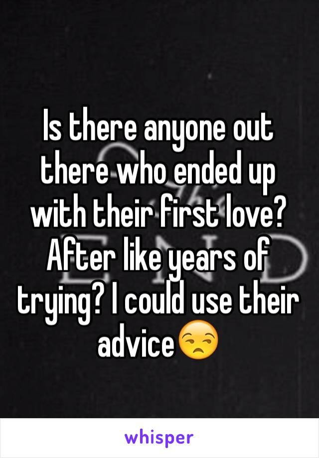 Is there anyone out there who ended up with their first love? After like years of trying? I could use their advice😒