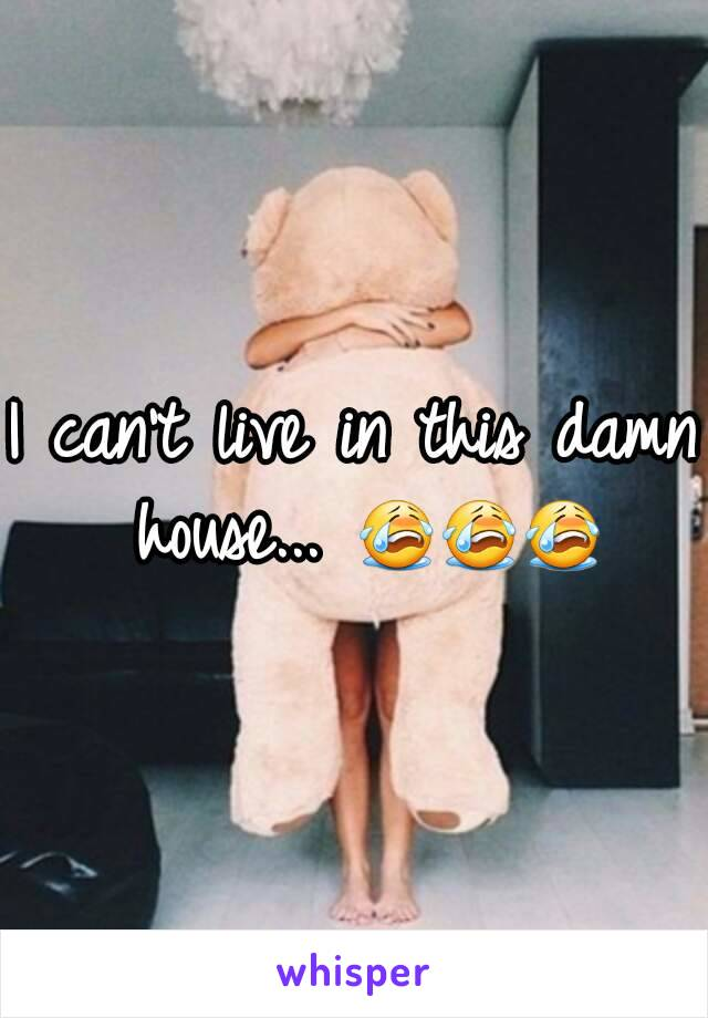 I can't live in this damn house... 😭😭😭
