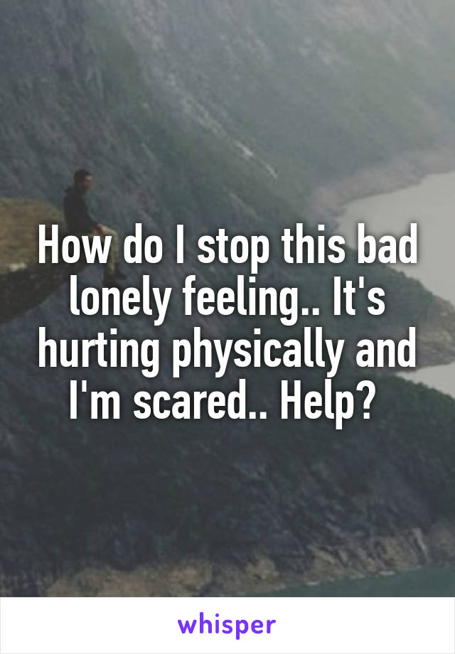How do I stop this bad lonely feeling.. It's hurting physically and I'm scared.. Help?