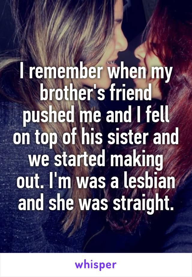 I remember when my brother's friend pushed me and I fell on top of his sister and we started making out. I'm was a lesbian and she was straight.