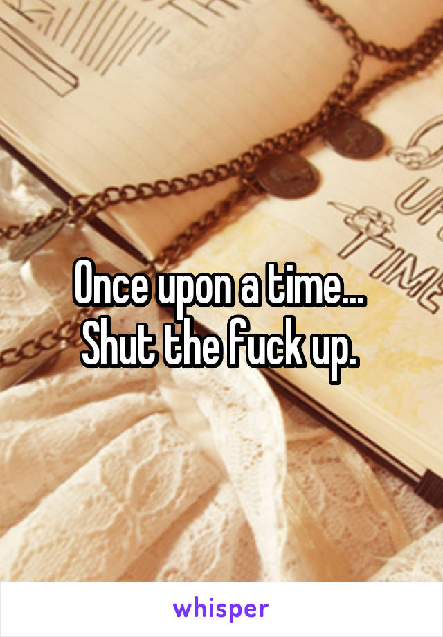 Once upon a time...  Shut the fuck up.
