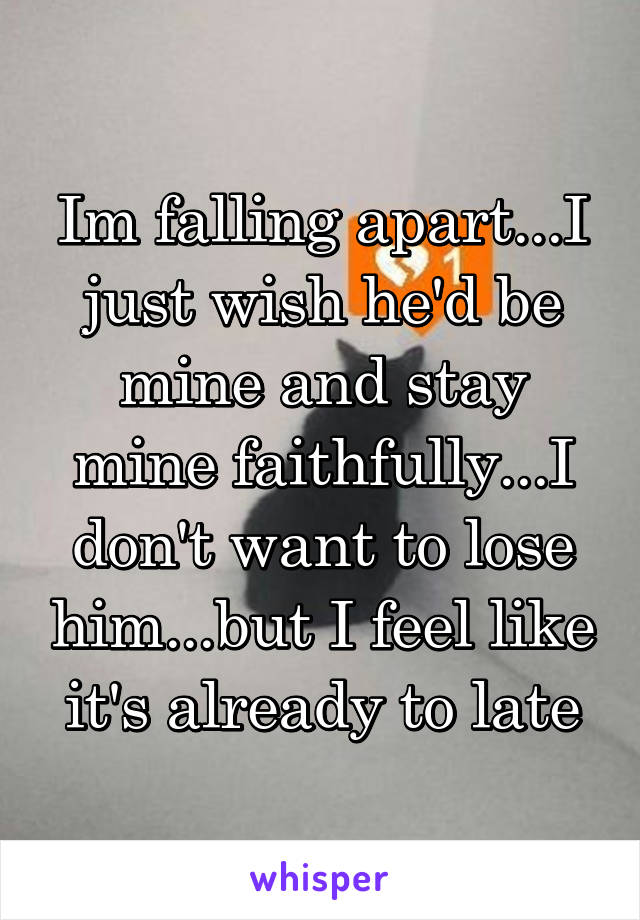 Im falling apart...I just wish he'd be mine and stay mine faithfully...I don't want to lose him...but I feel like it's already to late