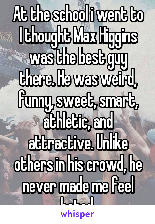 At the school i went to I thought Max Higgins was the best guy there. He was weird, funny, sweet, smart, athletic, and attractive. Unlike others in his crowd, he never made me feel hated.