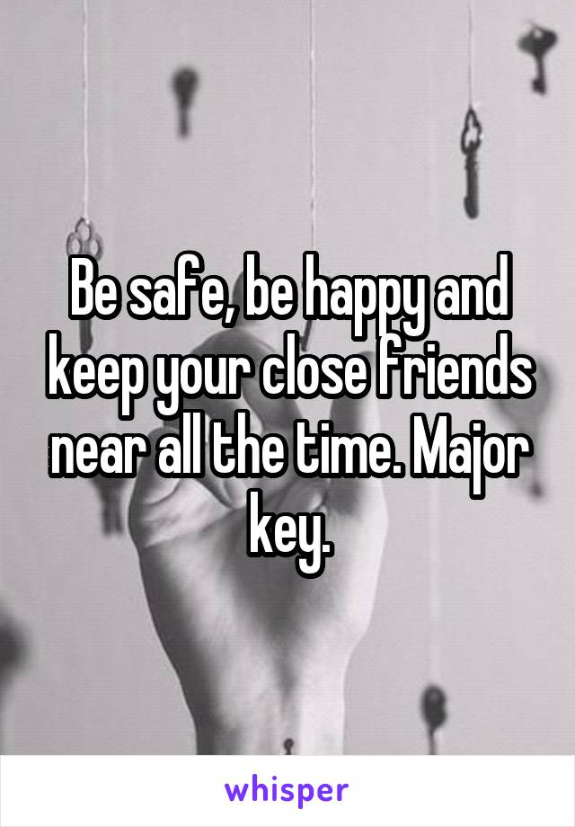 Be safe, be happy and keep your close friends near all the time. Major key.