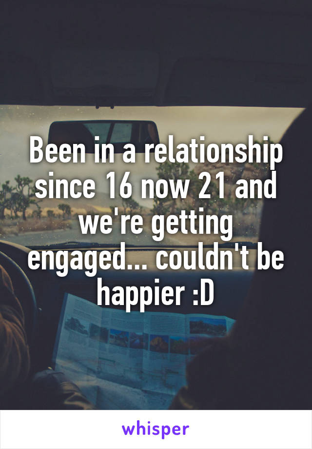 Been in a relationship since 16 now 21 and we're getting engaged... couldn't be happier :D