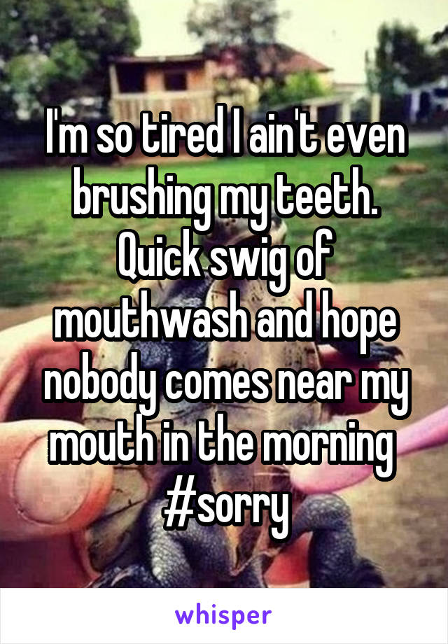 I'm so tired I ain't even brushing my teeth. Quick swig of mouthwash and hope nobody comes near my mouth in the morning  #sorry