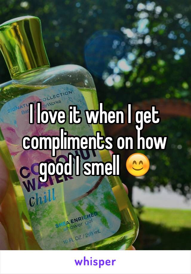 I love it when I get compliments on how good I smell 😊