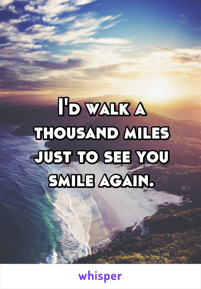 I'd walk a thousand miles just to see you smile again.