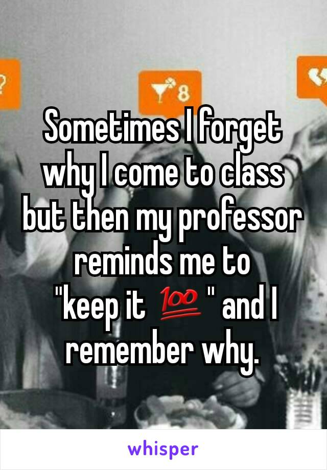 """Sometimes I forget why I come to class but then my professor reminds me to  """"keep it 💯"""" and I remember why."""