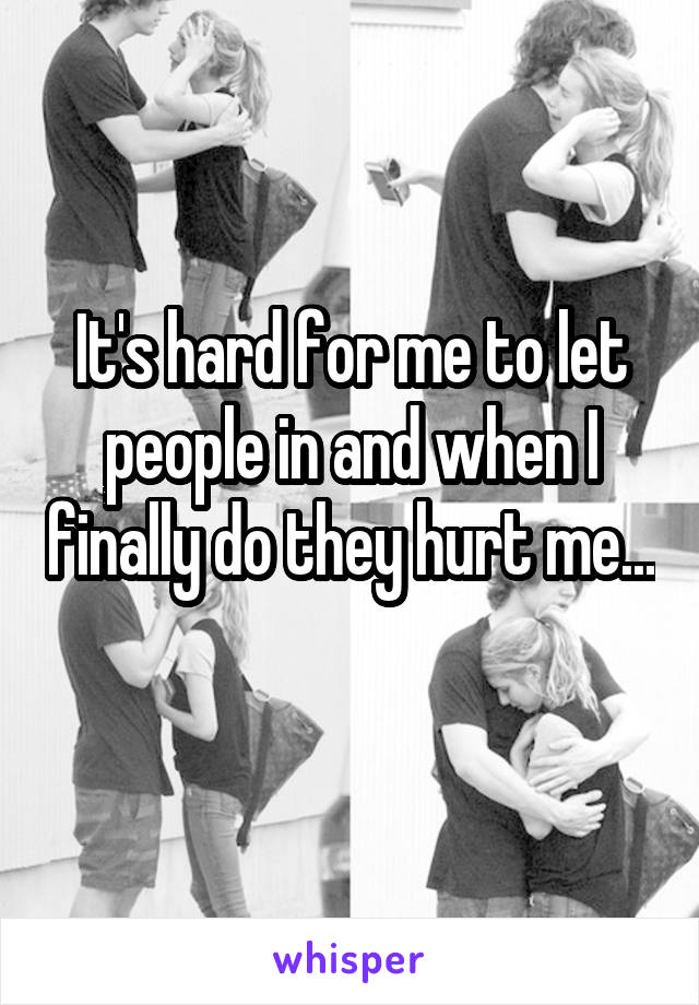 It's hard for me to let people in and when I finally do they hurt me...