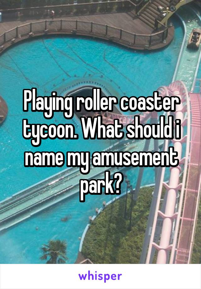 Playing roller coaster tycoon. What should i name my amusement park?