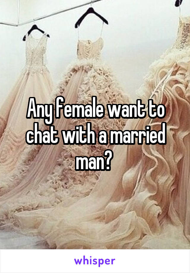 Any female want to chat with a married man?