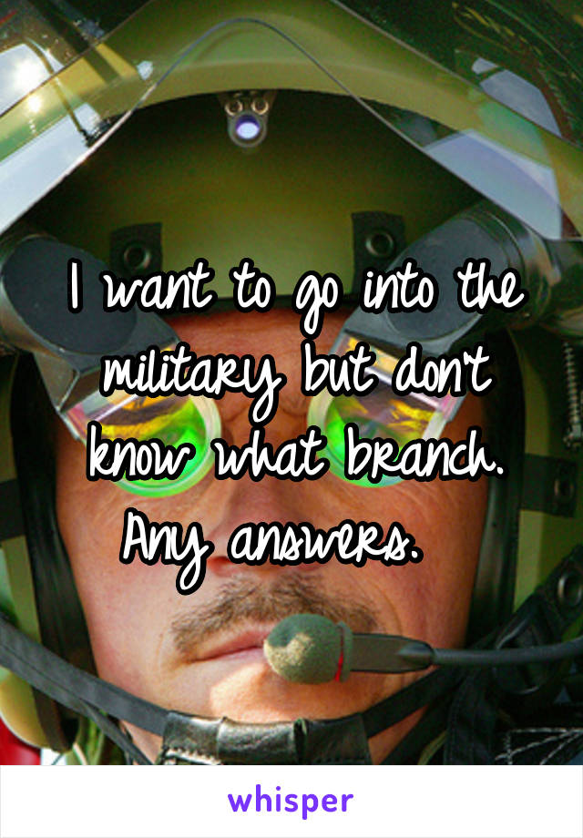 I want to go into the military but don't know what branch. Any answers.
