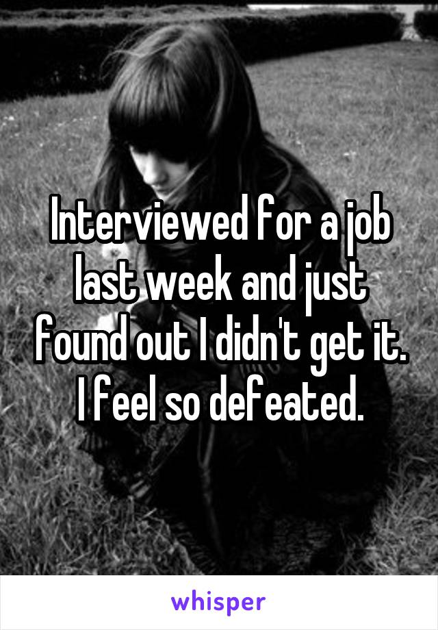 Interviewed for a job last week and just found out I didn't get it. I feel so defeated.