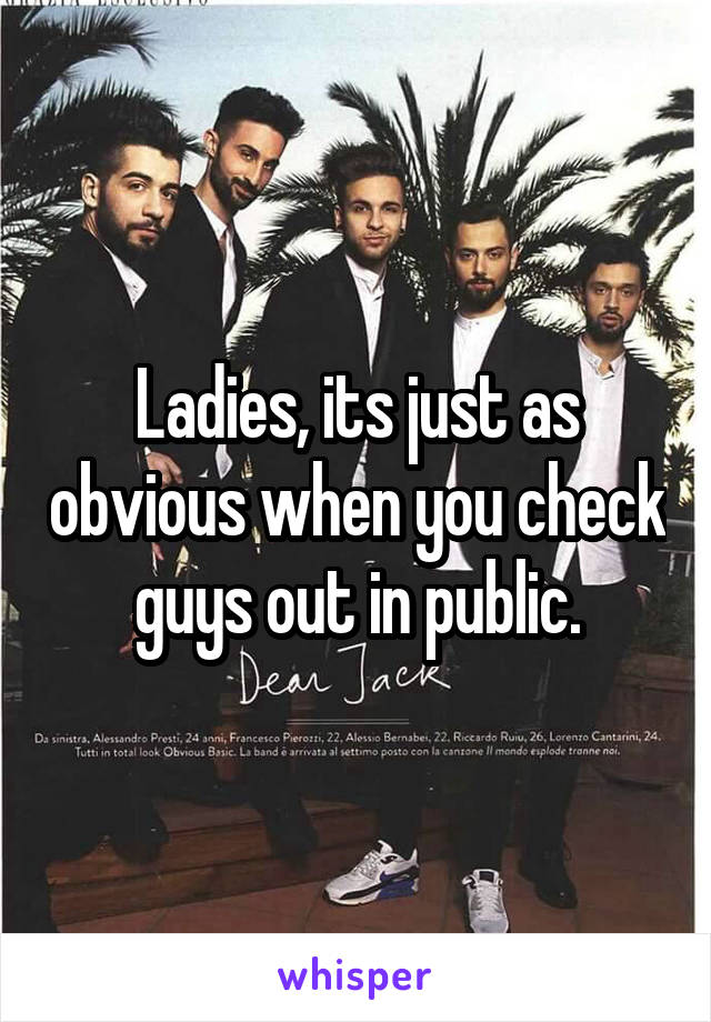 Ladies, its just as obvious when you check guys out in public.