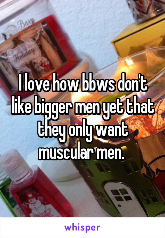 I love how bbws don't like bigger men yet that they only want muscular men.