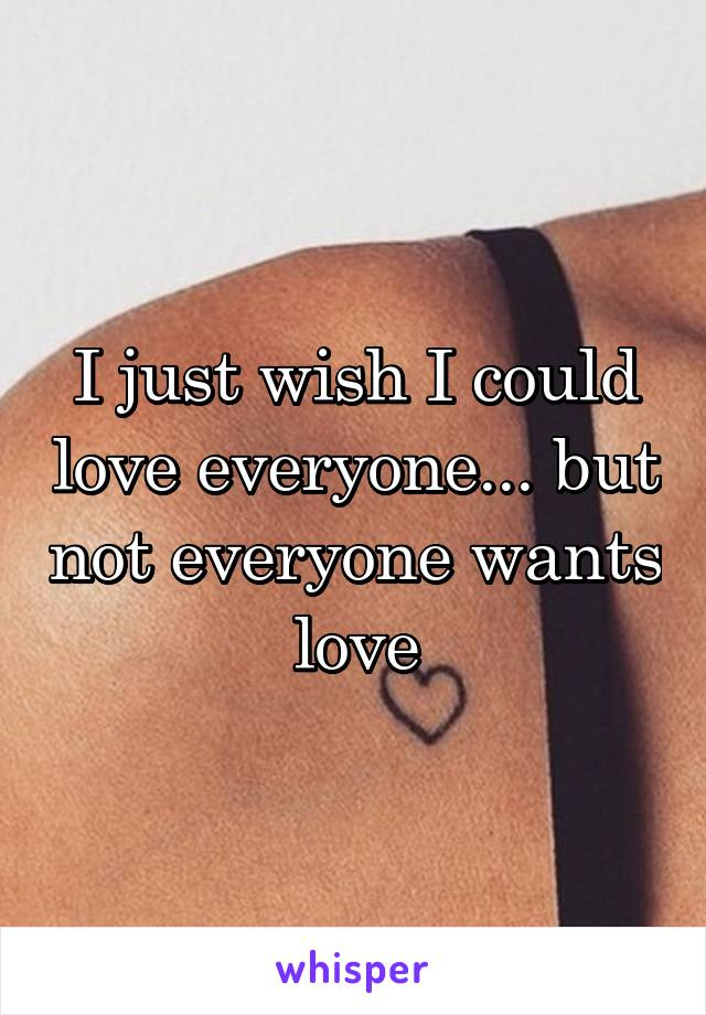I just wish I could love everyone... but not everyone wants love