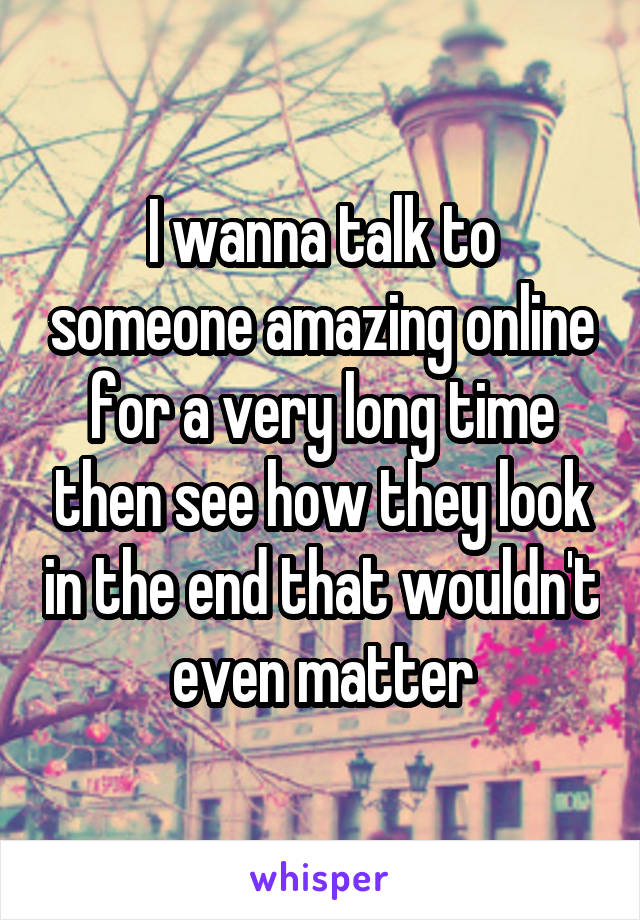 I wanna talk to someone amazing online for a very long time then see how they look in the end that wouldn't even matter