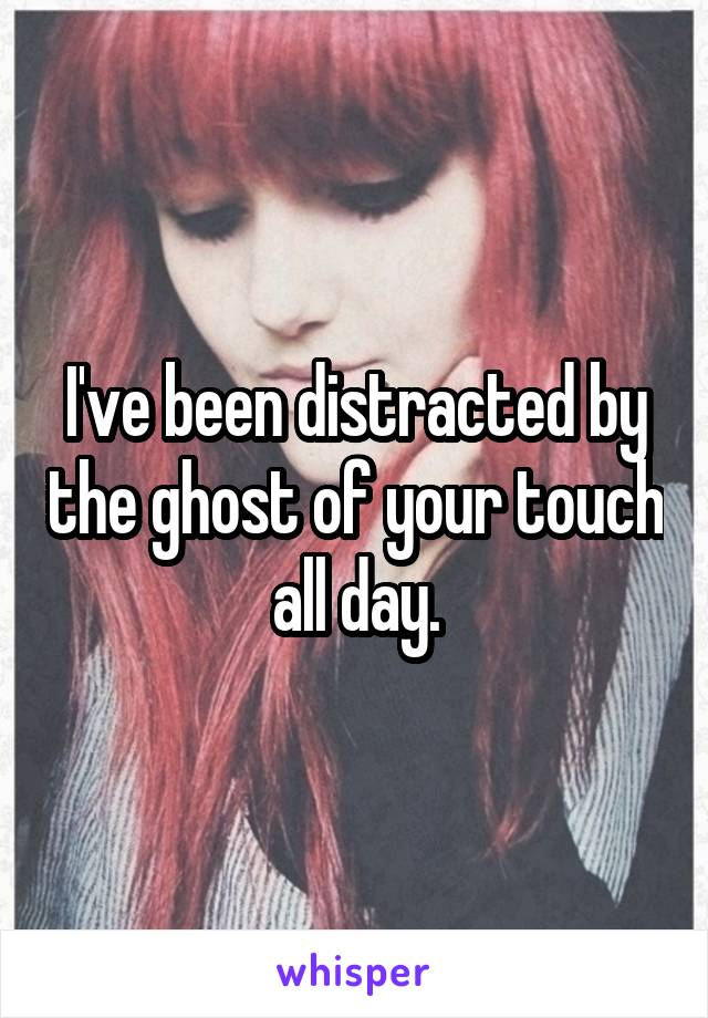 I've been distracted by the ghost of your touch all day.