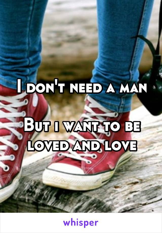 I don't need a man  But i want to be loved and love