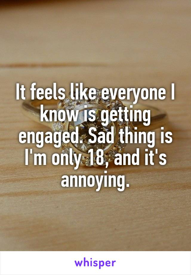 It feels like everyone I know is getting engaged. Sad thing is I'm only 18, and it's annoying.