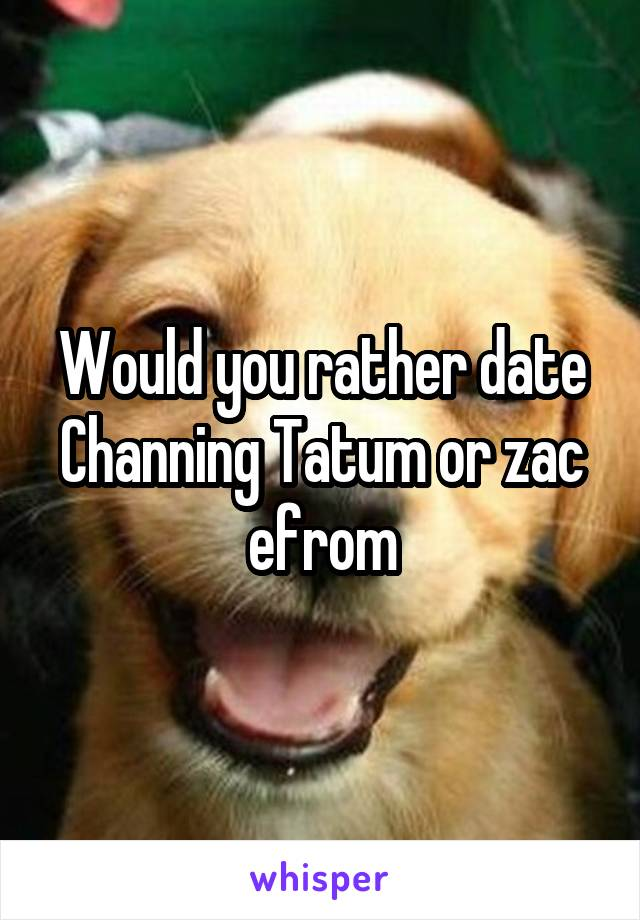 Would you rather date Channing Tatum or zac efrom