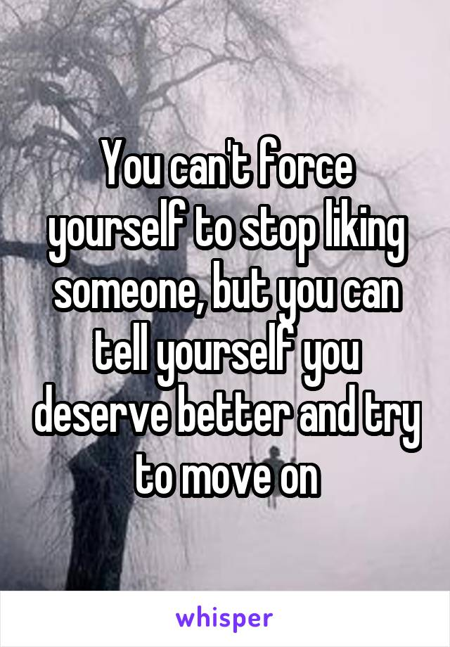 You can't force yourself to stop liking someone, but you can tell yourself you deserve better and try to move on