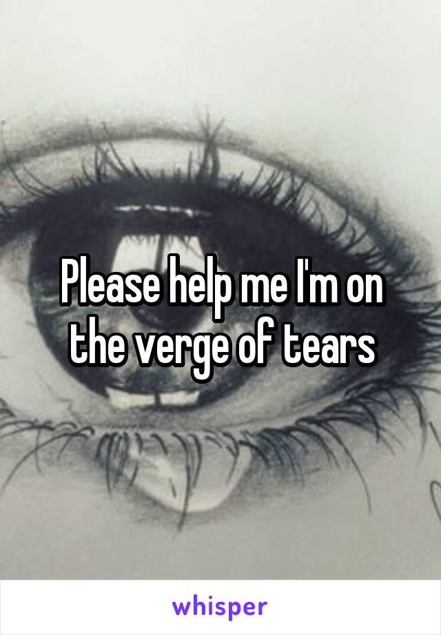 Please help me I'm on the verge of tears