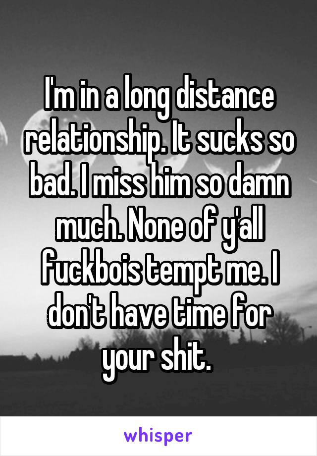 I'm in a long distance relationship. It sucks so bad. I miss him so damn much. None of y'all fuckbois tempt me. I don't have time for your shit.