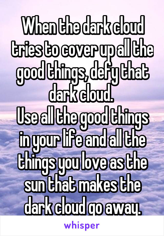 When the dark cloud tries to cover up all the good things, defy that dark cloud.  Use all the good things in your life and all the things you love as the sun that makes the dark cloud go away.