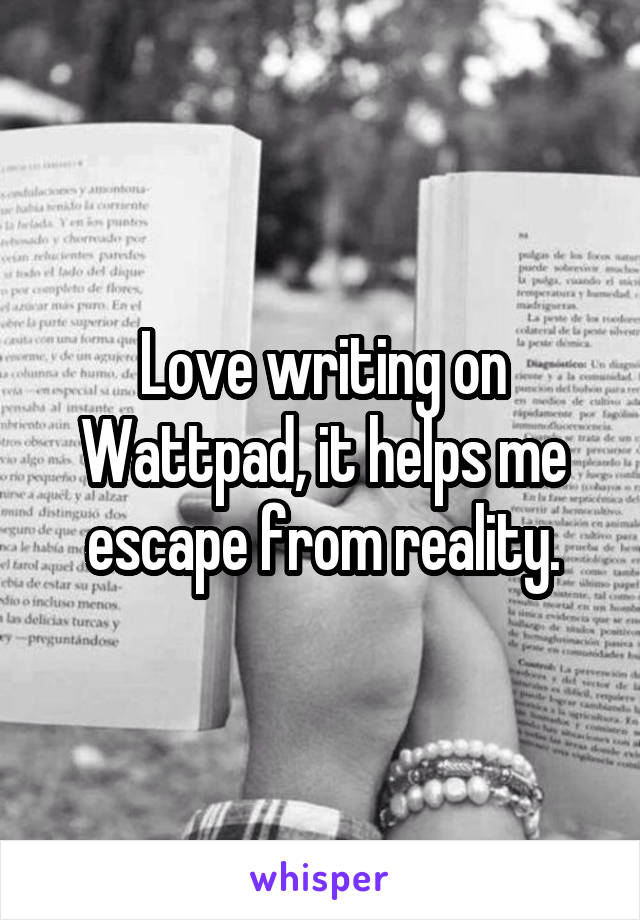 Love writing on Wattpad, it helps me escape from reality.
