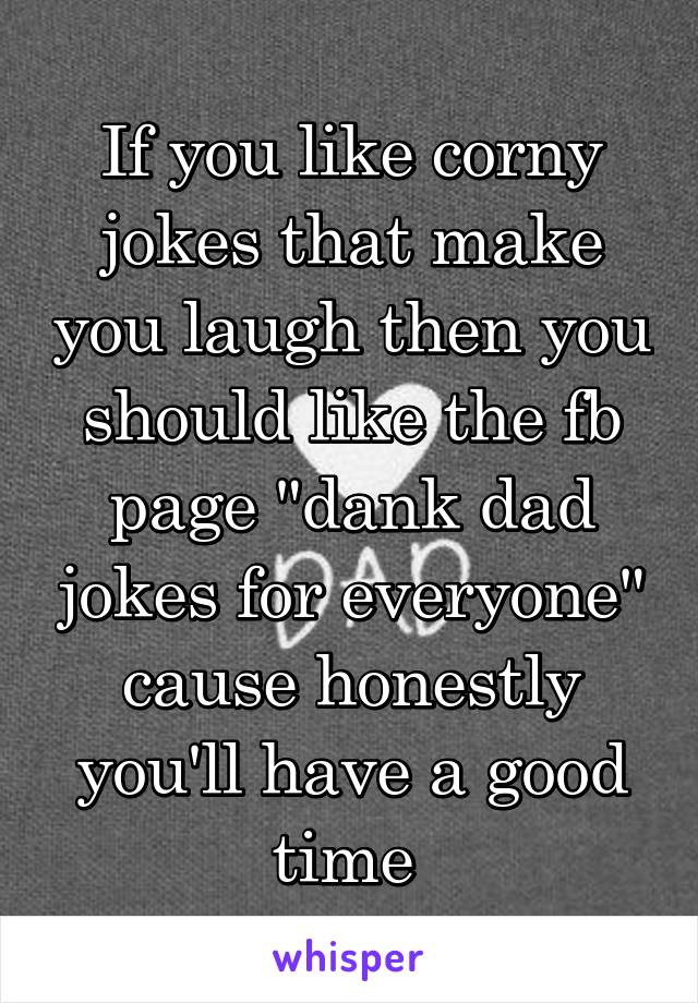 """If you like corny jokes that make you laugh then you should like the fb page """"dank dad jokes for everyone"""" cause honestly you'll have a good time"""
