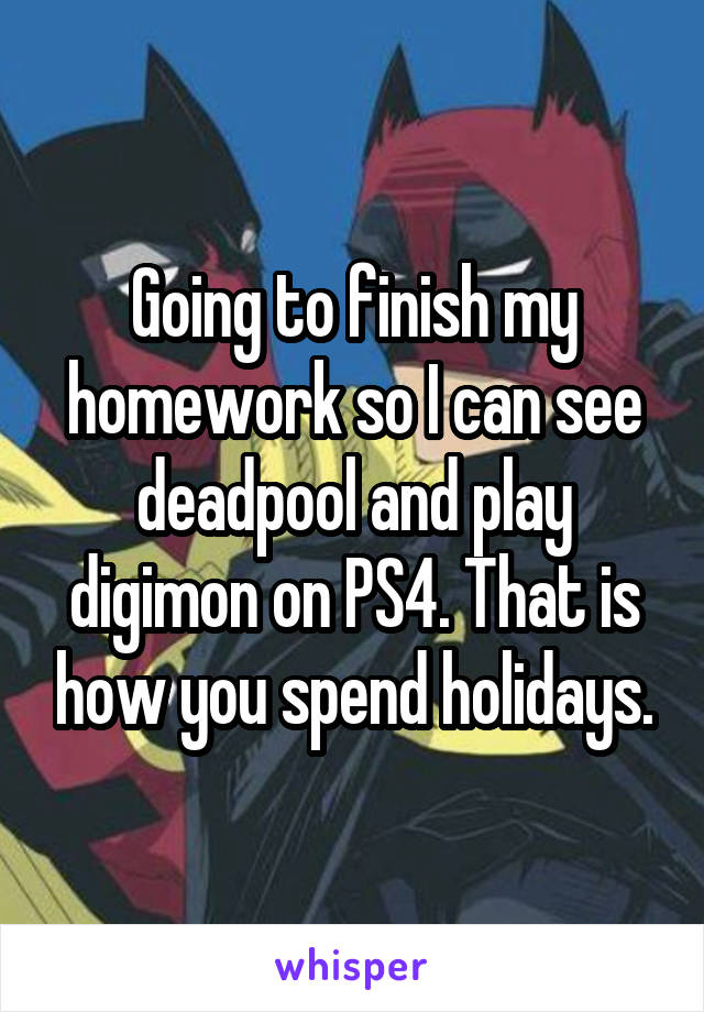 Going to finish my homework so I can see deadpool and play digimon on PS4. That is how you spend holidays.