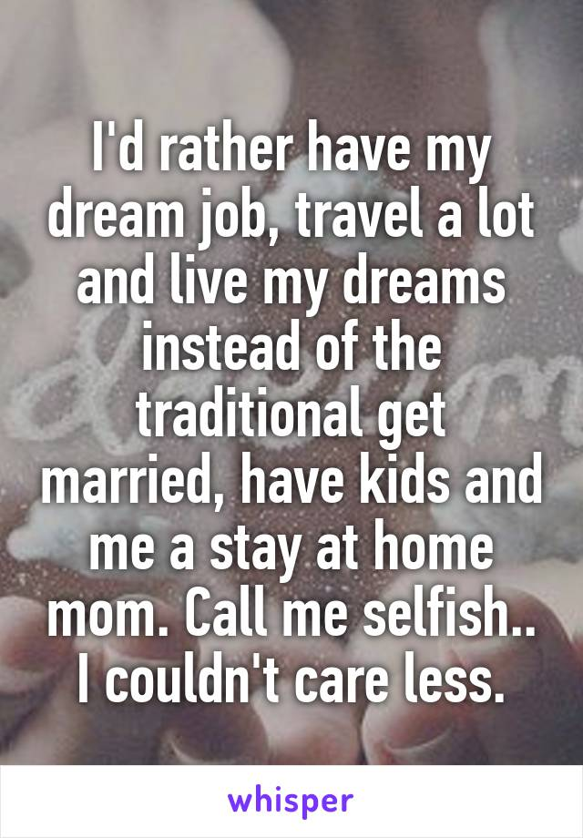 I'd rather have my dream job, travel a lot and live my dreams instead of the traditional get married, have kids and me a stay at home mom. Call me selfish.. I couldn't care less.