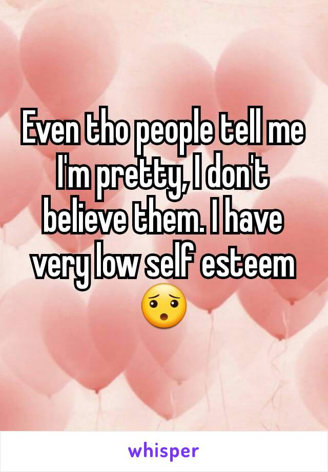 Even tho people tell me I'm pretty, I don't believe them. I have very low self esteem😯