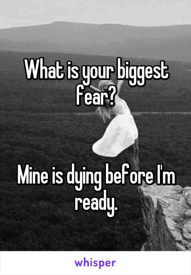 What is your biggest fear?   Mine is dying before I'm ready.